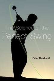 The Science of the Perfect Swing ebook by Peter Dewhurst