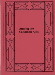 Among the Canadian Alps (Illustrated) ebook by Lawrence J. Burpee