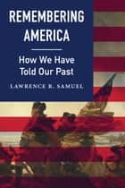 Remembering America - How We Have Told Our Past ebook by Lawrence R. Samuel