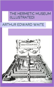 The Hermetic Museum (Illustrated) ebook by Arthur Edward Waite