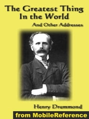 The Greatest Thing In The World And Other Addresses: Includes Lessons From The Angelus, Pax Vobiscum, First! An Address To Boys, The Changed Life: The Greatest Need Of The World And Dealing With Doubt (Mobi Classics) ebook by Henry Drummond