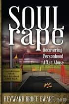Soul Rape: Recovering Personhood after Abuse ebook by Heyward Ewart