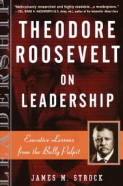 Theodore Roosevelt on Leadership - Executive Lessons from the Bully Pulpit ebook by james m. strock