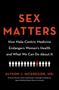 Sex Matters - How Male-Centric Medicine Endangers Women's Health and What We Can Do About It eBook by Alyson J. McGregor,  MD