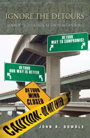 Ignore the Detours - ...Enroute to Biblical Understanding ebook by John R. Dowdle