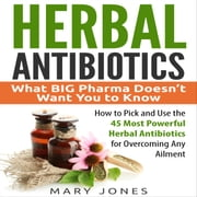 Herbal Antibiotics: What BIG Pharma Doesn't Want You to Know - How to Pick and Use the 45 Most Powerful Herbal Antibiotics for Overcoming Any Ailment audiobook by Mary Jones