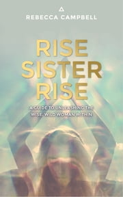 Rise Sister Rise - A Guide to Unleashing the Wise, Wild Woman Within ebook by Rebecca Campbell