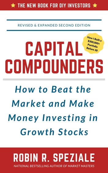 Capital Compounders - How to Beat the Market and Make Money Investing in Growth Stocks ebook by Robin R. Speziale