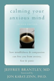 Calming Your Anxious Mind: How Mindfulness and Compassion Can Free You from Anxiety, Fear, and Panic ebook by Brantley, Jeffrey