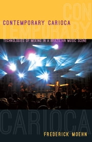 Contemporary Carioca - Technologies of Mixing in a Brazilian Music Scene ebook by Frederick Moehn