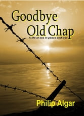 Goodbye Old Chap: A Life at Sea in Peace and War ebook by Philip Algar