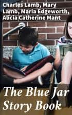 The Blue Jar Story Book ebook by Maria Edgeworth, Mary Lamb, Alicia Catherine Mant,...