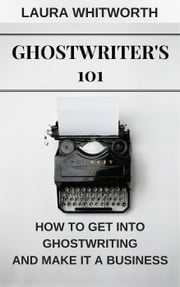 Ghostwriter's 101: How To Get Into Ghostwriting and Make It A Business - No Nonsence Online Income, #3 ebook by Laura Whitworth