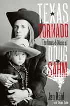 Texas Tornado - The Times and Music of Doug Sahm ebook by Jan Reid, Shawn  Sahm