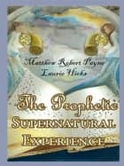 The Prophetic Supernatural Experience ebook by Matthew Robert Payne
