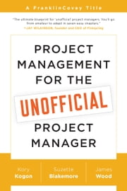 Project Management for the Unofficial Project Manager - A FranklinCovey Title ebook by Kory Kogon,Suzette Blakemore,James Wood