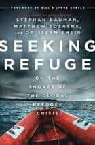 Seeking Refuge - On the Shores of the Global Refugee Crisis ebook by Stephan Bauman, Matthew Soerens, Dr. Issam Smeir,...