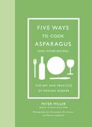 Five Ways to Cook Asparagus (and Other Recipes) - The Art and Practice of Making Dinner ebook by Peter Miller,Christopher Hirsheimer,Melissa Hamilton
