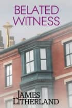 Belated Witness - Watchbearers, #6 ebook by James Litherland