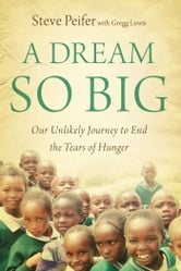 A Dream So Big - Our Unlikely Journey to End the Tears of Hunger ebook by Steve Peifer,Gregg Lewis