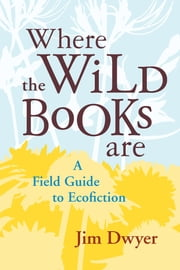 Where the Wild Books Are - A Field Guide to Ecofiction ebook by Jim Dwyer