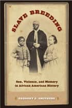 Slave Breeding - Sex, Violence, and Memory in African American History eBook by Gregory D. Smithers
