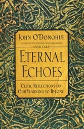 Eternal Echoes - Celtic Reflections on Our Yearning to Belong ebook by John O'Donohue