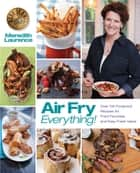 Air Fry Everything - Foolproof Recipes for Fried Favorites and Easy Fresh Ideas by Blue Jean Chef, Meredith Laurence ebook by Meredith Laurence