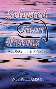 Selected Heart Poems - ALONG THE MYSTIC ebook by ZOE WILLIAMSON