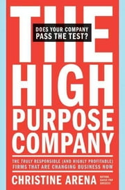 The High-Purpose Company - The TRULY Responsible (and Highly Profitable) Firms That Are Changing Business Now ebook by Christine Arena