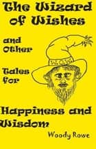 The Wizard of Wishes - and Other Tales for Happiness and Wisdom ebook by Woody Rowe