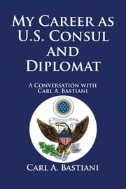 My Career as U.S. Consul and Diplomat - A Conversation with Carl A. Bastiani ebook by Henry E. Mattox