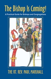 The Bishop is Coming! - A Practical Guide for Bishops and Congregations ebook by Paul V. Marshall