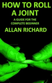How To Roll A Joint: A Guide For The Complete Beginner ebook by Allan Richard