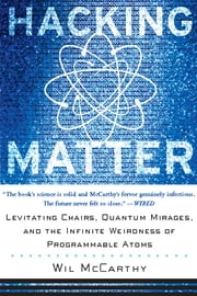 Hacking Matter - Levitating Chairs, Quantum Mirages, And The Infinite Weirdness Of Programmable Atoms ebook by Wil Mccarthy