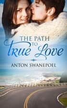 The Path To True Love ebook by Anton Swanepoel