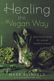 Healing the Vegan Way - Plant-Based Eating for Optimal Health and Wellness ebook by Mark Reinfeld