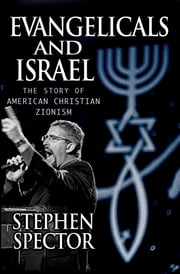 Evangelicals and Israel - The Story of American Christian Zionism ebook by Stephen Spector