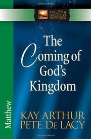 The Coming of God's Kingdom - Matthew ebook by Kay Arthur,Pete De Lacy
