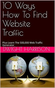 10 Ways How To Find Website Traffic - Discover The 500,000 Web Traffic Generator ebook by Dwight Harrison