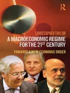 A Macroeconomic Regime for the 21st Century - Towards a New Economic Order ebook by Christopher Taylor