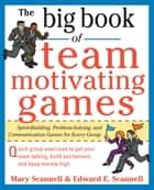 The Big Book of Team-Motivating Games: Spirit-Building, Problem-Solving and Communication Games for Every Group ebook by Mary Scannell,Edward Scannell