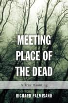 Meeting Place of the Dead - A True Haunting ebook by Richard Palmisano