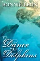 To Dance with Dolphins ebook by Bonnie Leon