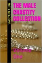 The Male Chastity Collection: Volume One (Femdom, Chastity) ebook by Misty Meadows