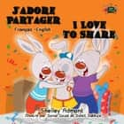 J'adore Partager I Love to Share (Bilingual French Children's Book) - French English Bilingual Collection ebook by Shelley Admont, S.A. Publishing
