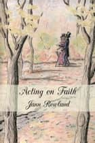 Acting on Faith ebook by Jann Rowland