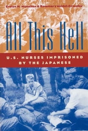 All This Hell - U.S. Nurses Imprisoned by the Japanese ebook by Evelyn M. Monahan, Rosemary Neidel-Greenlee