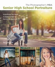 The Photographer's MBA, Senior High School Portraiture: Everything You Need to Know to Run a Successful Business ebook by Cincotta, Sal