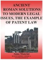 Ancient Roman Solutions to Modern Legal Issues, The Example of Patent Law ebook by Anna Mancini